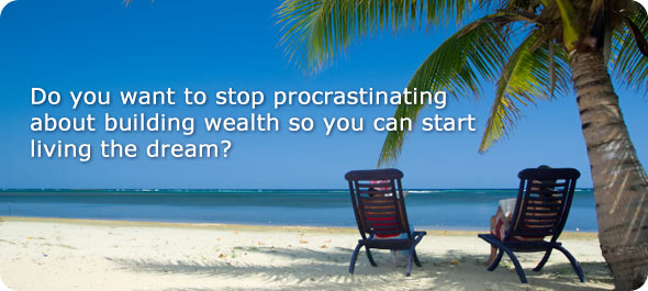 Do you want to stop procrastinating about building wealth so you can start living the dream?