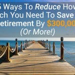 5 Ways To Reduce How Much You Need To Save For Retirement By $300,000 (or More!)