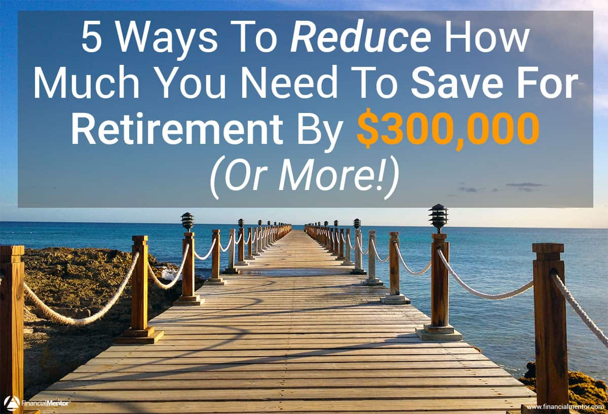 how to reduce the savings you need to retire by  300 000