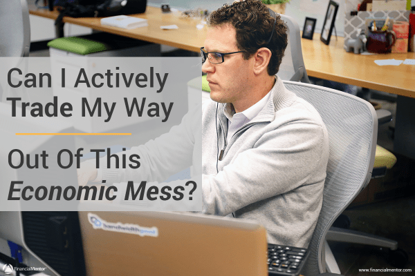 Can I Actively Trade My Way Out Of This Economic Mess?