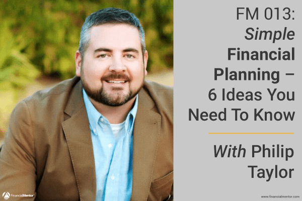 FM 013: Simple Financial Planning – The Only 6 Ideas You Need To Know With Philip Taylor