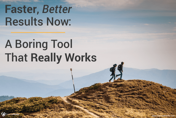 Faster, Better Results Now: A Boring Tool That Really Works
