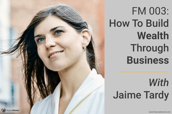 Build Wealth Through Business with Jaime Tardy on the Financial Mentor Podcast