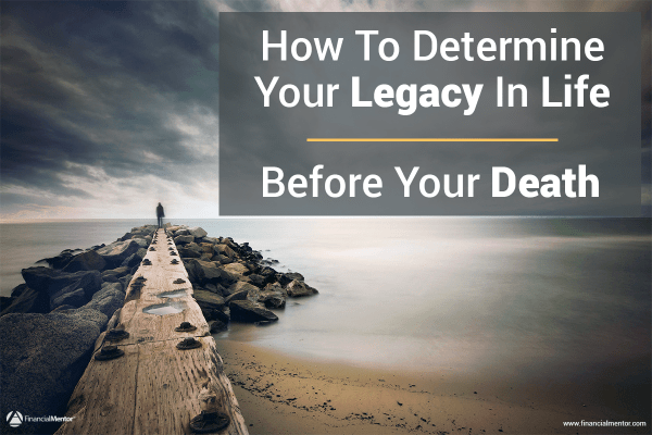How To Determine Your Legacy In Life… Before Your Death