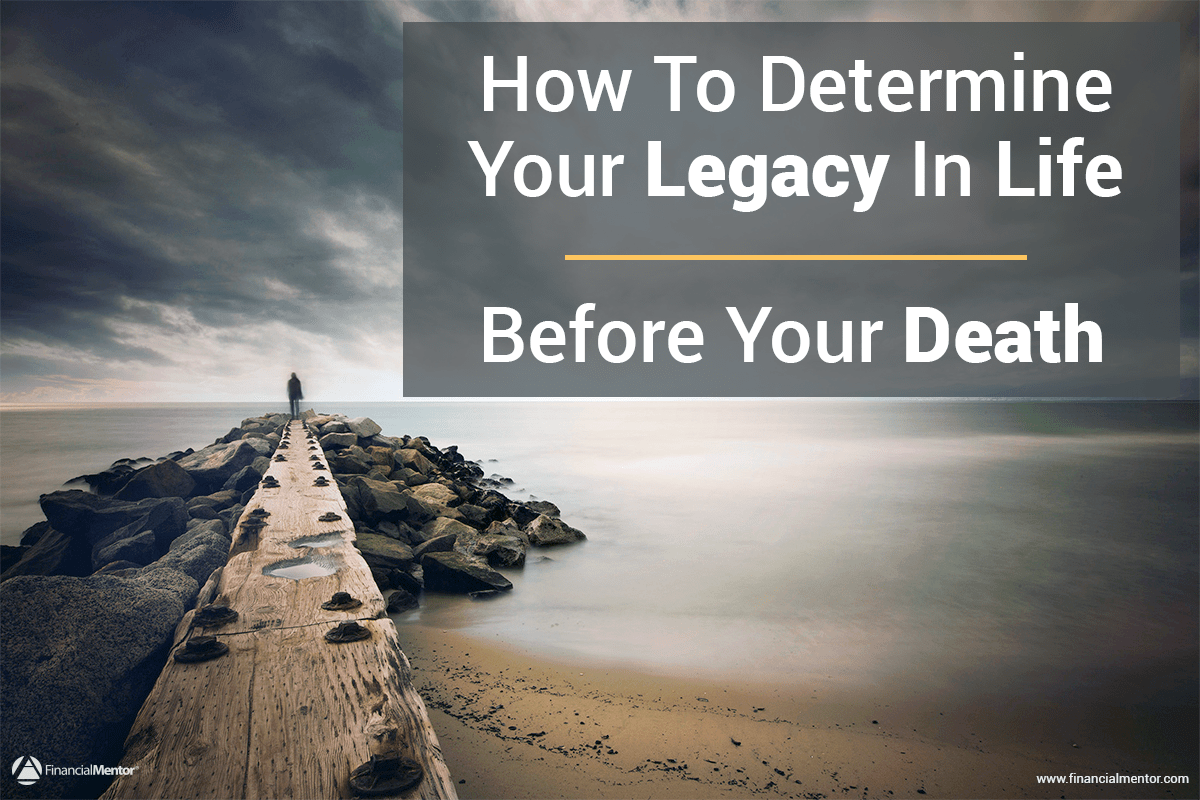 how to determine your legacy in life    before your death
