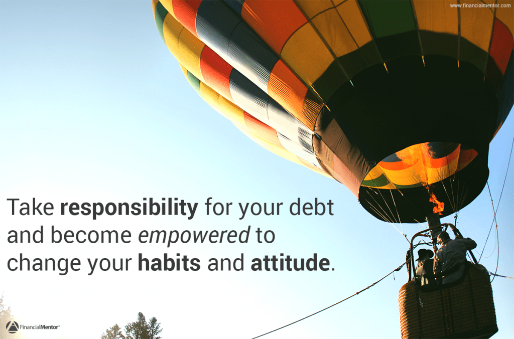 Getting out of debt starts with taking responsibility and ownership of the situation you're in.