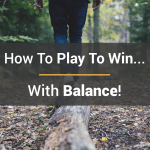 How To Play To Win… With Balance