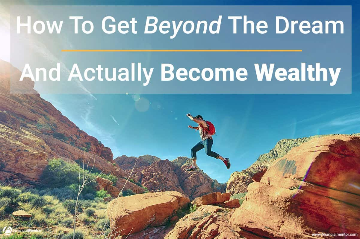 how to get beyond the dream and actually become wealthy