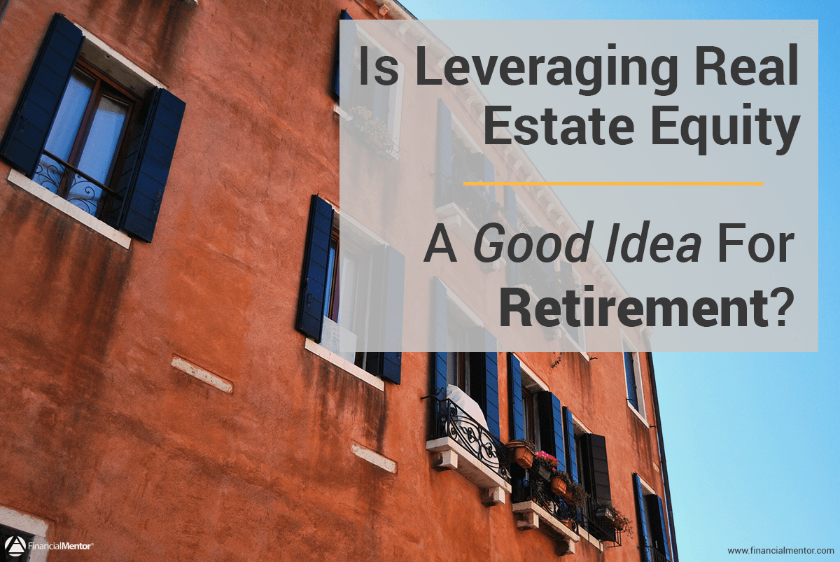 is leveraging real estate equity a good idea for retirement. Black Bedroom Furniture Sets. Home Design Ideas