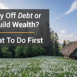 Pay Off Debt Or Build Wealth? What To Do First…