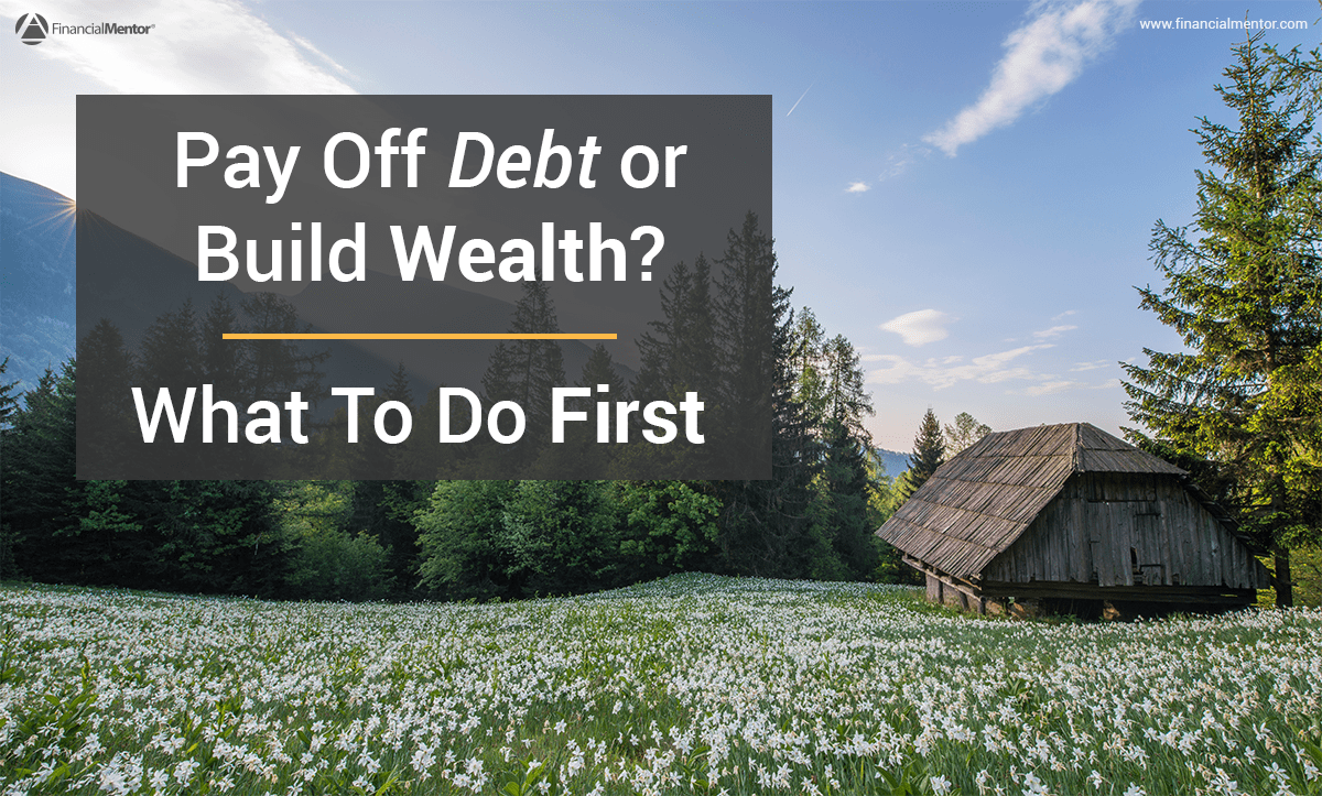 pay off debt or build wealth  what to do first