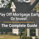 Pay Off Mortgage Early Or Invest- The Complete Guide