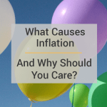 What Causes Inflation And Why Should You Care?